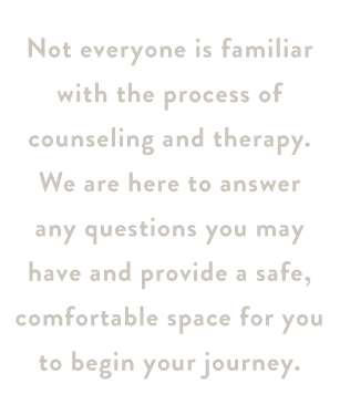 Not everyone is familiar with the process of counseling and therapy. We are here to answer any questions you may have and provide a safe, comfortable space for you to begin your journey.