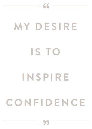 My desire is to inspire confidence.