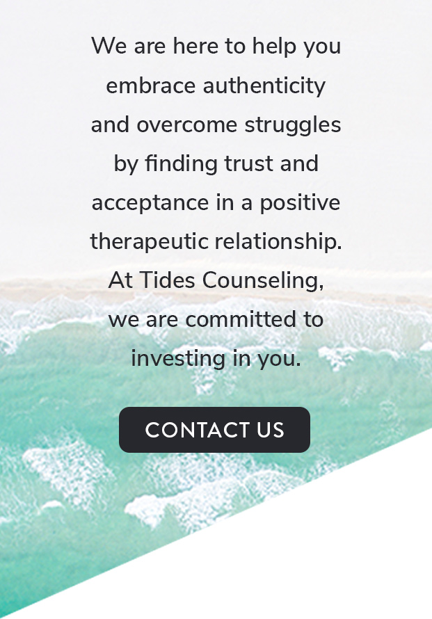 We are here to help you embrace authenticity and overcome struggles by finding trust and acceptance n a positive therapeutic relationship. At Tides Counseling, we are committed to investing in you. Click this image to contact us.